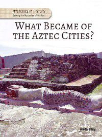 Mysteries in History: Solving the Mysteries of the Past: What Became of the Aztec Cities?, Anita Croy