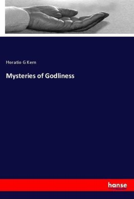 Mysteries of Godliness, Horatio G Kern