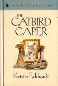 Mysteries of sparrow island: Catbird Caper, Kristin Eckhardt