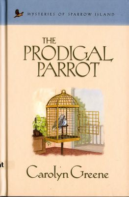 Mysteries of sparrow island: The Prodigal Parrot, Carolyn Greene