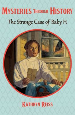 Mysteries through History: The Strange Case of Baby H, Kathryn Reiss