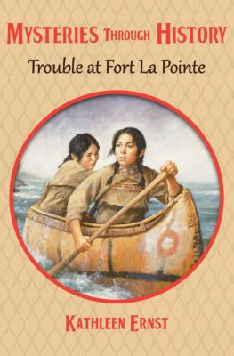 Mysteries through History: Trouble at Fort La Pointe, Kathleen Ernst