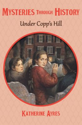 Mysteries through History: Under Copp's Hill, Katherine Ayres