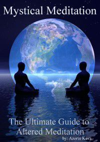 Mystical Meditation: The Ultimate Guide to Altered Meditation, Azorin Kava