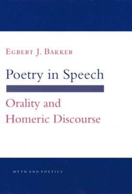 Myth and Poetics: Poetry in Speech, Egbert J. Bakker