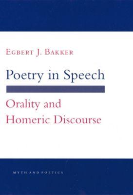 Myth and Poetics: Poetry in Speech, Egbert J. Bakker