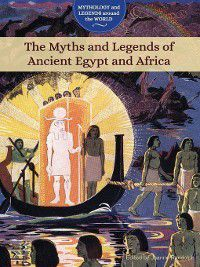 Mythology and Legends around the World: The Myths and Legends of Ancient Egypt and Africa