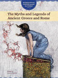 Mythology and Legends around the World: The Myths and Legends of Ancient Greece and Rome