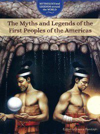Mythology and Legends around the World: The Myths and Legends of the First Peoples of the Americas