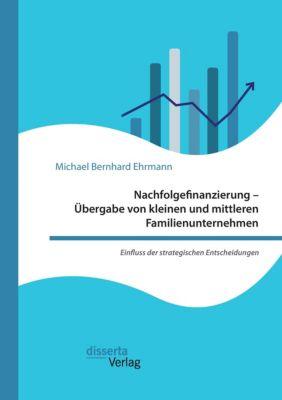 Nachfolgefinanzierung - Übergabe von kleinen und mittleren Familienunternehmen. Einfluss der strategischen Entscheidunge, Michael Bernhard Ehrmann