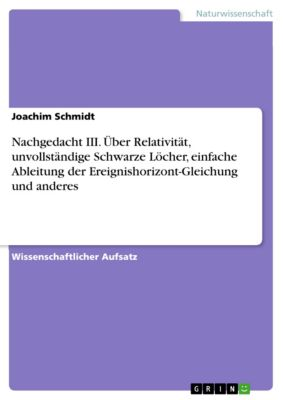 Nachgedacht III. Über Relativität, unvollständige Schwarze Löcher, einfache Ableitung der Ereignishorizont-Gleichung und anderes, Joachim Schmidt
