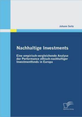 Nachhaltige Investments: Eine empirisch-vergleichende Analyse der Performance ethisch-nachhaltiger Investmentfonds in Eu, Johann Seitz