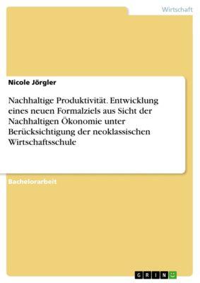 Nachhaltige Produktivität. Entwicklung eines neuen Formalziels aus Sicht der Nachhaltigen Ökonomie unter Berücksichtigung der neoklassischen Wirtschaftsschule, Nicole Jörgler