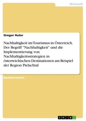 Nachhaltigkeit im Tourismus in Österreich. Der Begriff Nachhaltigkeit und die Implementierung von Nachhaltigkeitsstrategien in österreichischen Destinationen am Beispiel der Region Pielachtal, Gregor Huter