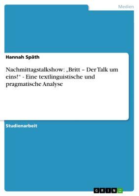 """Nachmittagstalkshow: """"Britt – Der Talk um eins!"""" - Eine textlinguistische und pragmatische Analyse, Hannah Späth"""