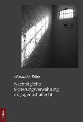 Nachträgliche Sicherungsverwahrung im Jugendstrafrecht, Alexander Rüter