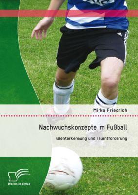 Nachwuchskonzepte im Fussball: Talenterkennung und Talentförderung, Mirko Friedrich
