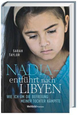 Nadia-entführt nach Libyen - Wie ich um die Befreiung meiner Tochter kämpfte, Sarah Taylor