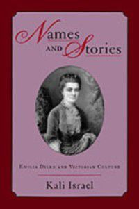 Names and Stories: Emilia Dilke and Victorian Culture, Kali Israel