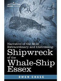 Narrative of the Most Extraordinary and Distressing Shipwreck of the Whale-Ship Essex, Owen Chase