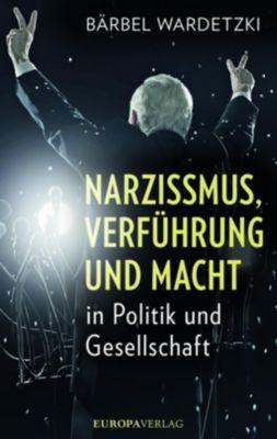 Narzissmus, Verführung und Macht in Politik und Gesellschaft - Bärbel Wardetzki |
