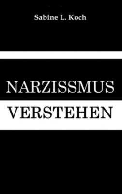 Narzissmus verstehen - Narzisstischen Missbrauch erkennen, Sabine L. Koch