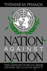 Nation Against Nation: What Happened to the U.N. Dream and What the U.S. Can Do About It, Thomas M. Franck