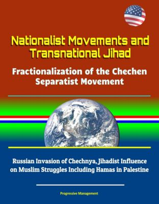 Nationalist Movements and Transnational Jihad: Fractionalization of the Chechen Separatist Movement - Russian Invasion of Chechnya, Jihadist Influence on Muslim Struggles Including Hamas in Palestine