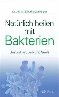 Natürlich heilen mit Bakterien - Anne K. Zschocke |