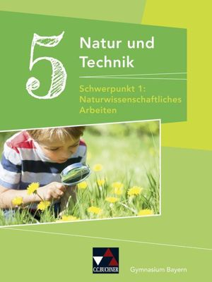 Natur und Technik, Gymnasium Bayern: 5. Jahrgangsstufe, Schülerbuch - Schwerpunkt 1: Naturwissenschaftliches Arbeiten, Margit Schmidt