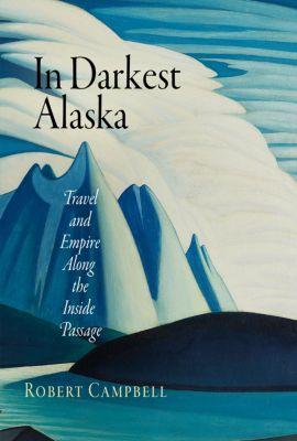 Nature and Culture in America: In Darkest Alaska, Robert Campbell