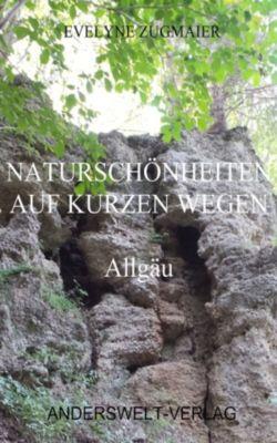 Naturschönheiten auf kurzen Wegen - Allgäu, Evelyne Zugmaier