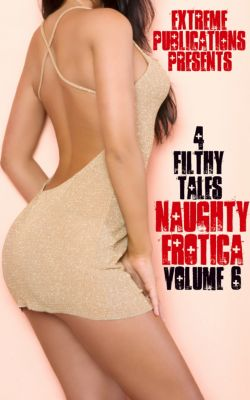 Naughty Erotica Volume 6: 4 Filthy Tales, Extreme Publications