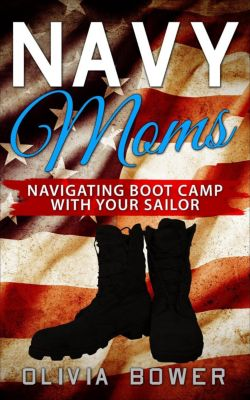 Navy Moms: Navigating Boot Camp With Your Sailor, Oliva Bower