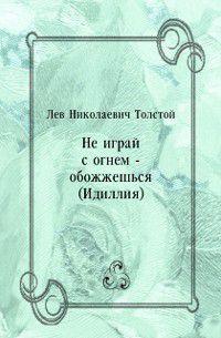 Ne igraj s ognem - obozhzhesh'sya (Idilliya) (in Russian Language), Tolstoj  Lev Nikolaevich
