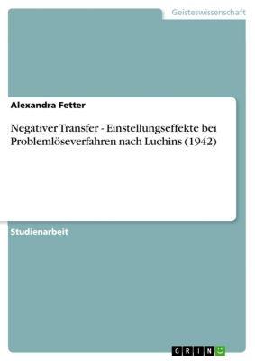 Negativer Transfer - Einstellungseffekte bei Problemlöseverfahren nach Luchins (1942), Alexandra Fetter