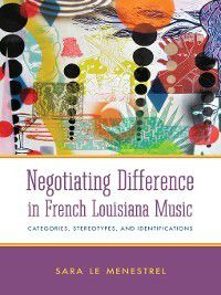 Negotiating Difference in French Louisiana Music, Sara Le Menestrel