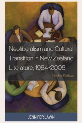 Neoliberalism and Cultural Transition in New Zealand Literature, 1984-2008, Jennifer Lawn