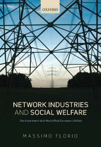 Network Industries and Social Welfare: The Experiment that Reshuffled European Utilities, Massimo Florio