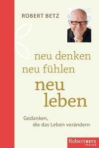neu denken - neu fühlen - neu leben - Robert Betz  