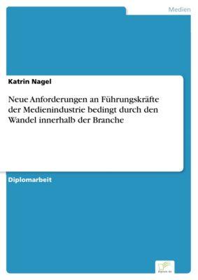 Neue Anforderungen an Führungskräfte der Medienindustrie bedingt durch den Wandel innerhalb der Branche, Katrin Nagel