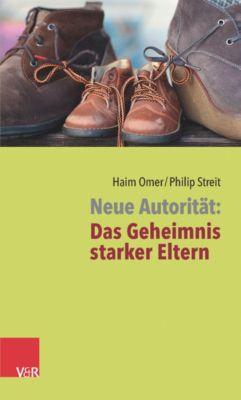 Neue Autorität: Das Geheimnis starker Eltern, Haim Omer, Philip Streit