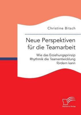 Neue Perspektiven für die Teamarbeit: Wie das Erziehungsprinzip Rhythmik die Teamentwicklung fördern kann, Christine Bitsch