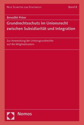 Neue Schriften zum Staatsrecht: Grundrechtsschutz im Unionsrecht zwischen Subsidiarität und Integration, Benedikt Pirker