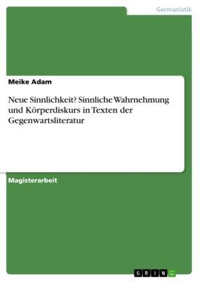 Neue Sinnlichkeit? Sinnliche Wahrnehmung und Körperdiskurs in Texten der Gegenwartsliteratur, Meike Adam