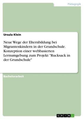 Neue Wege der Elternbildung bei Migrantenkindern in der Grundschule. Konzeption einer webbasierten Lernumgebung zum Projekt Rucksack in der Grundschule, Ursula Klein