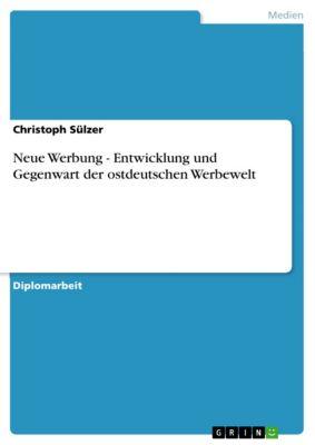 Neue Werbung - Entwicklung und Gegenwart der ostdeutschen Werbewelt, Christoph Sülzer