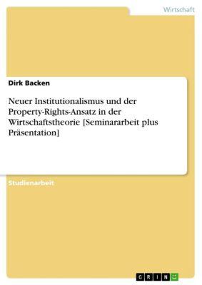 Neuer Institutionalismus und der Property-Rights-Ansatz in der Wirtschaftstheorie [Seminararbeit plus Präsentation], Dirk Backen