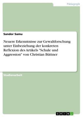 Neuere Erkenntnisse zur Gewaltforschung unter Einbeziehung der konkreten Reflexion des Artikels Schule und Aggression von Christian Büttner, Sandor Samu