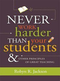 Never Work Harder Than Your Students and Other Principles of Great Teaching, Robyn R. Jackson